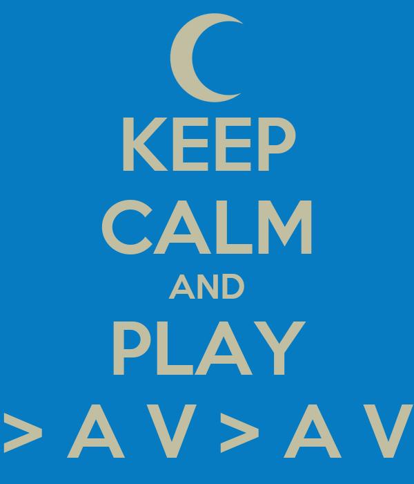 KEEP CALM AND PLAY > A V > A V