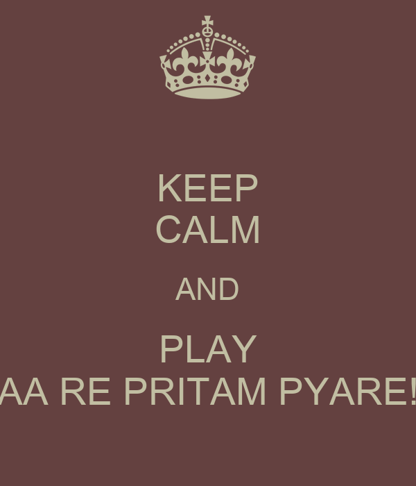 KEEP CALM AND PLAY AA RE PRITAM PYARE!