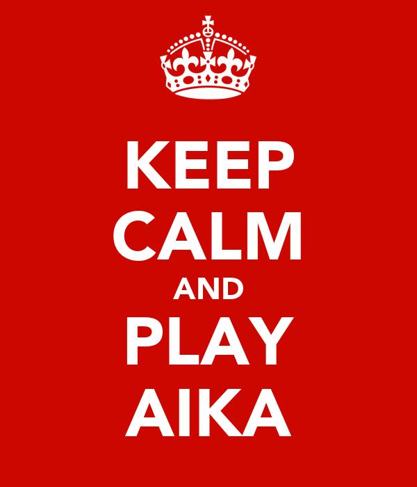 KEEP CALM AND PLAY AIKA