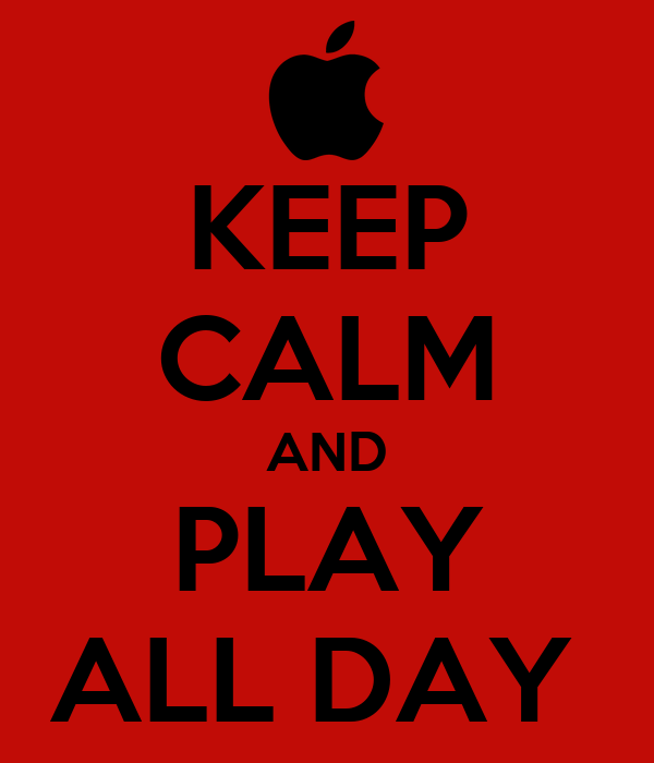 KEEP CALM AND PLAY ALL DAY