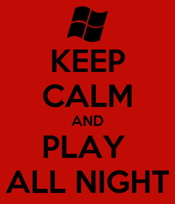 KEEP CALM AND PLAY  ALL NIGHT