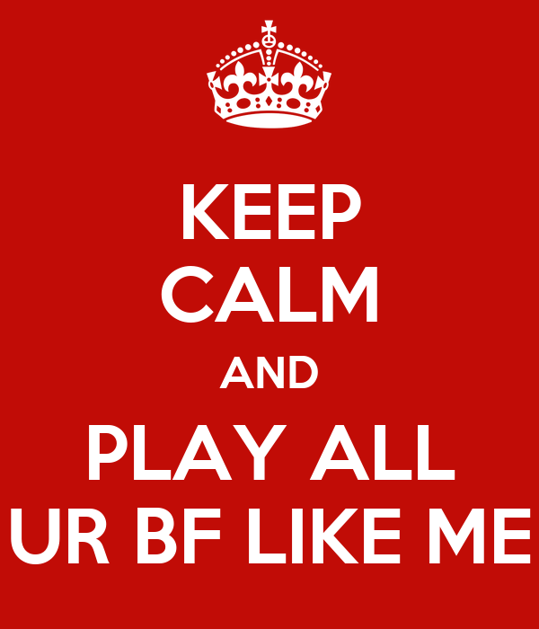 KEEP CALM AND PLAY ALL UR BF LIKE ME