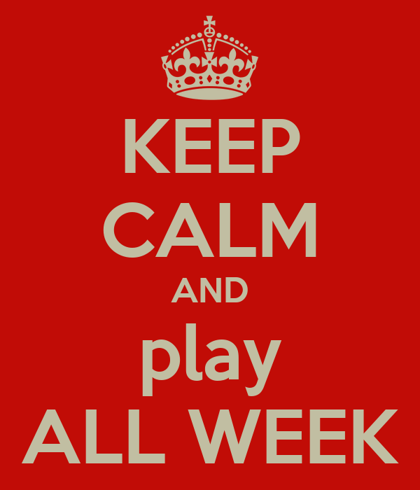 KEEP CALM AND play ALL WEEK