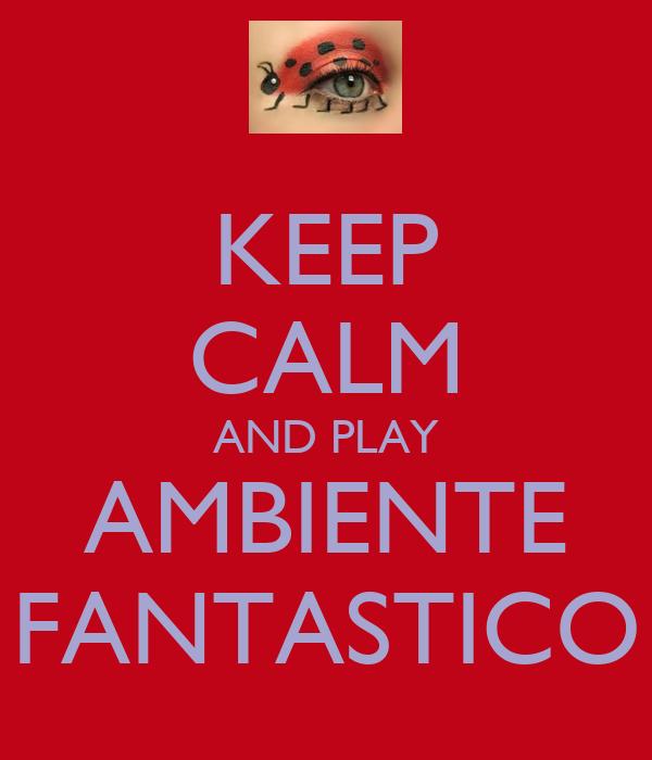 KEEP CALM AND PLAY AMBIENTE FANTASTICO