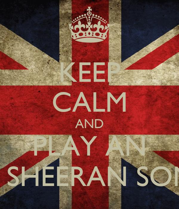 KEEP CALM AND PLAY AN ED SHEERAN SONG