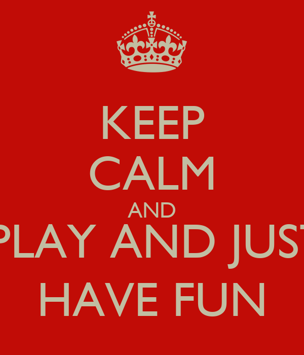 KEEP CALM AND ,PLAY AND JUST HAVE FUN
