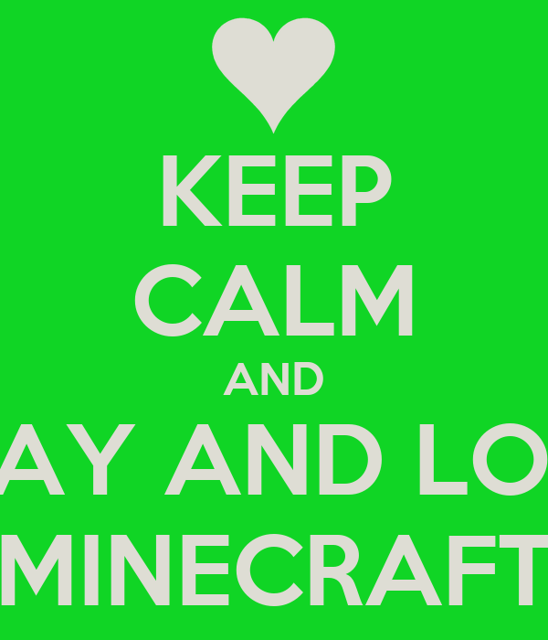 KEEP CALM AND PLAY AND LOVE MINECRAFT