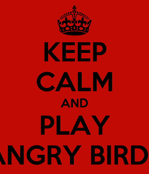 KEEP CALM AND PLAY ANGRY BIRDS