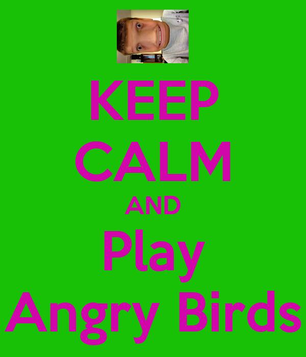 KEEP CALM AND Play Angry Birds