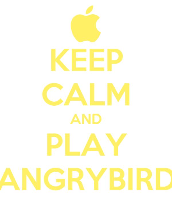KEEP CALM AND PLAY ANGRYBIRD