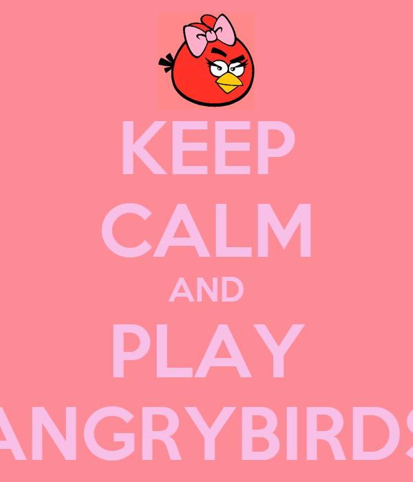 KEEP CALM AND PLAY ANGRYBIRDS