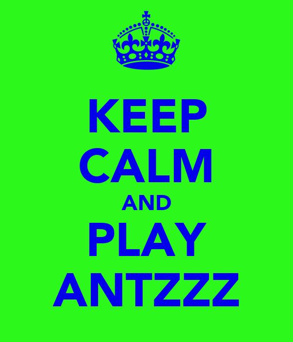 KEEP CALM AND PLAY ANTZZZ