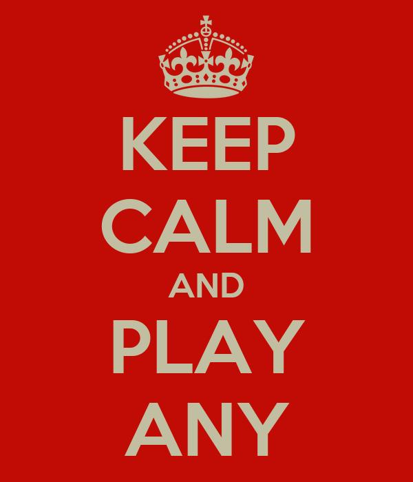 KEEP CALM AND PLAY ANY