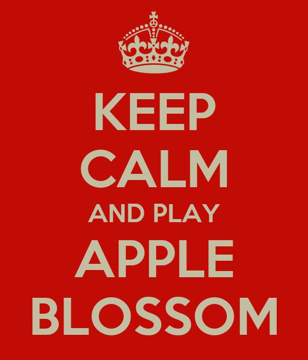 KEEP CALM AND PLAY APPLE BLOSSOM