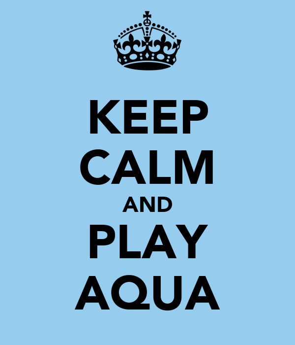 KEEP CALM AND PLAY AQUA
