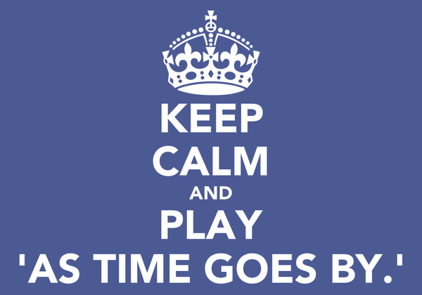 KEEP CALM AND PLAY 'AS TIME GOES BY.'