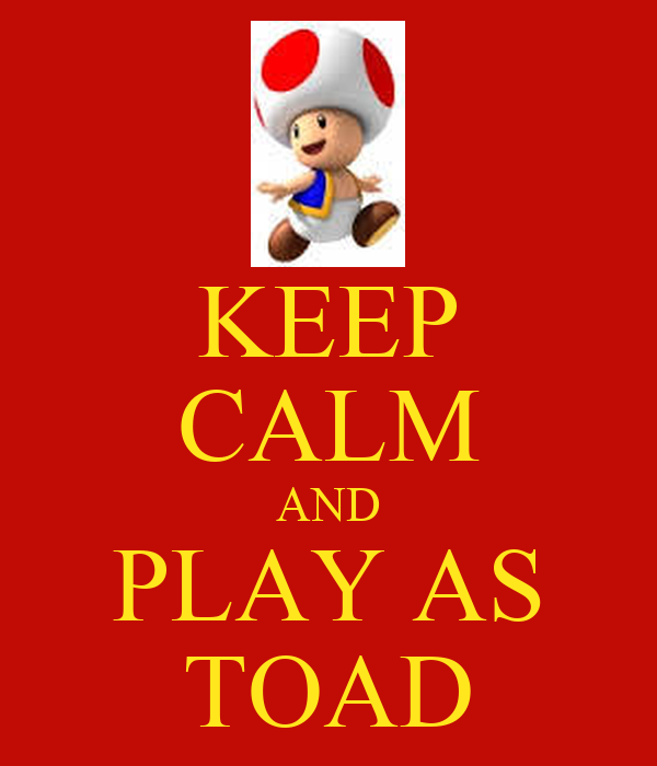 KEEP CALM AND PLAY AS TOAD