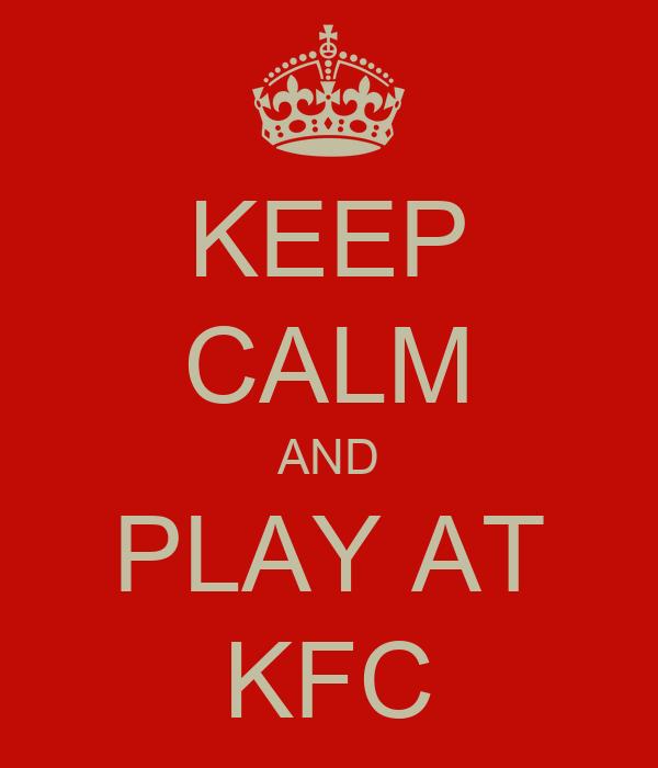 KEEP CALM AND PLAY AT KFC