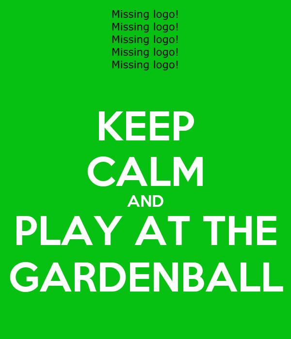 KEEP CALM AND PLAY AT THE GARDENBALL