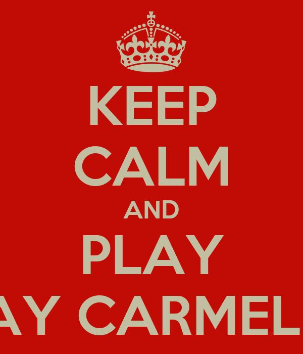 KEEP CALM AND PLAY ¡AY CARMELΑ!
