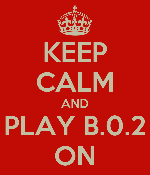 KEEP CALM AND PLAY B.0.2 ON