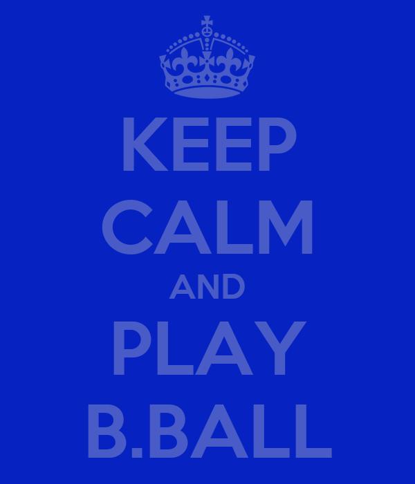 KEEP CALM AND PLAY B.BALL