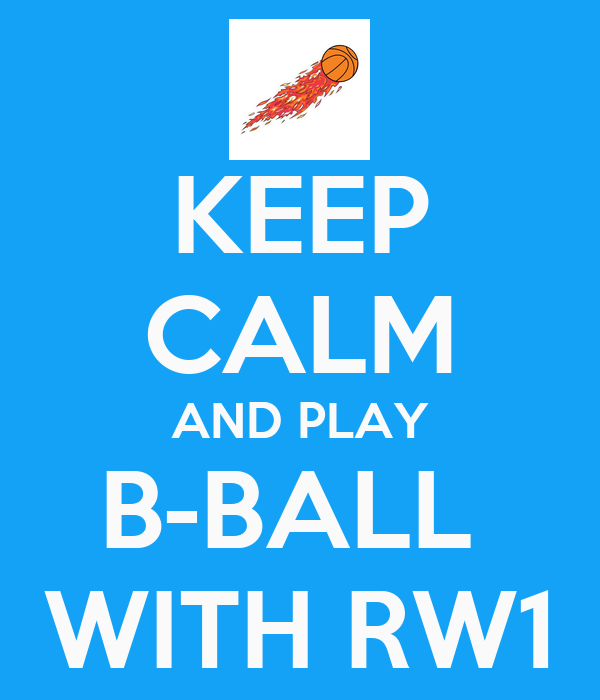 KEEP CALM AND PLAY B-BALL  WITH RW1