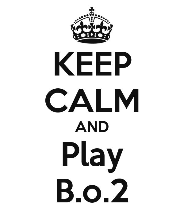 KEEP CALM AND Play B.o.2