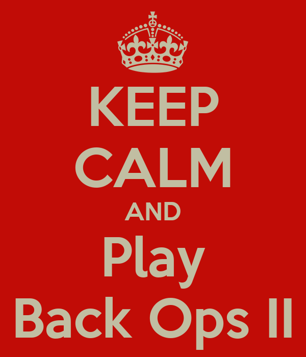 KEEP CALM AND Play Back Ops II
