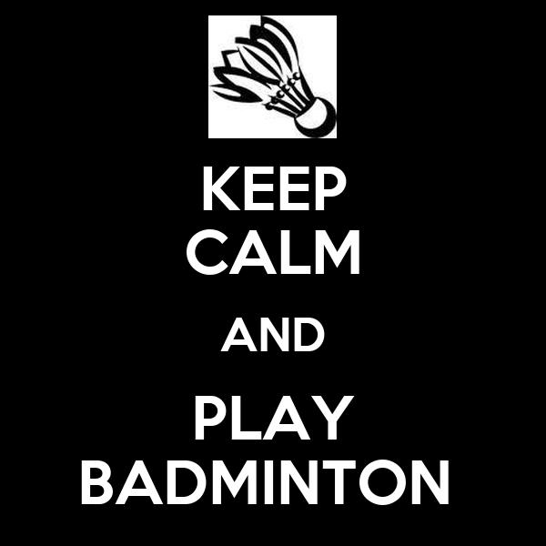 KEEP CALM AND PLAY BADMINTON