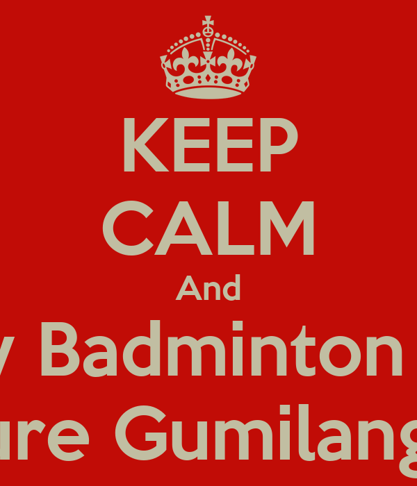 KEEP CALM And Play Badminton For Future Gumilang BC
