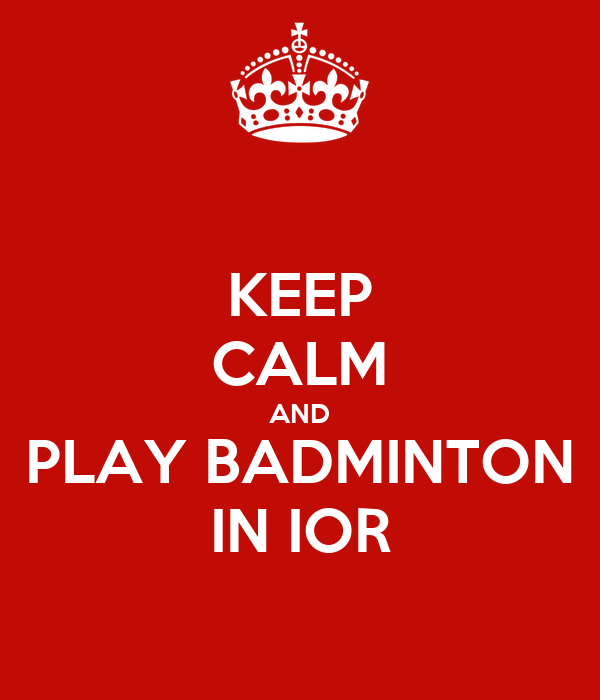 KEEP CALM AND PLAY BADMINTON IN IOR