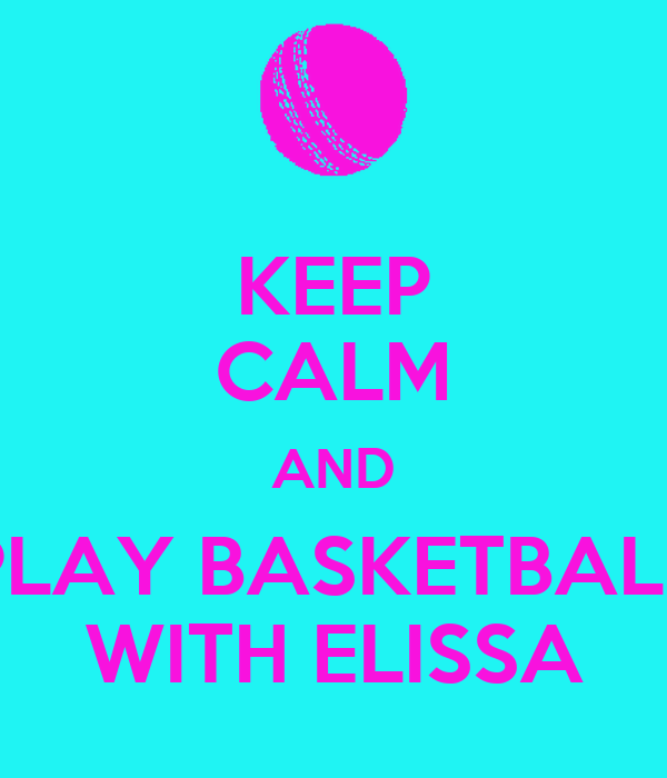 KEEP CALM AND PLAY BASKETBALL WITH ELISSA