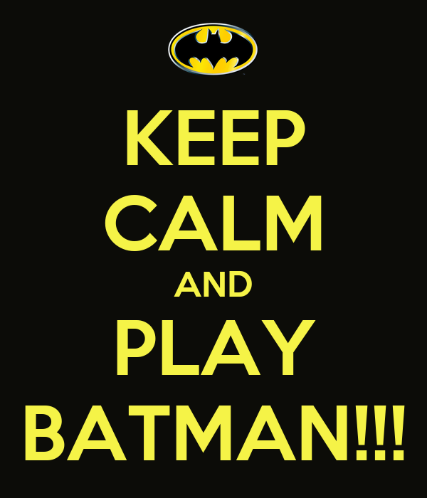 KEEP CALM AND PLAY BATMAN!!!