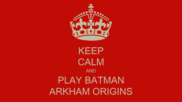 KEEP CALM AND PLAY BATMAN ARKHAM ORIGINS