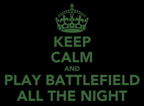 KEEP CALM AND PLAY BATTLEFIELD ALL THE NIGHT