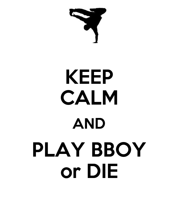 KEEP CALM AND PLAY BBOY or DIE