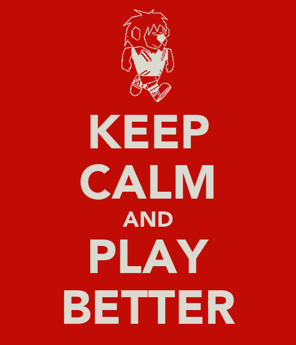 KEEP CALM AND PLAY BETTER
