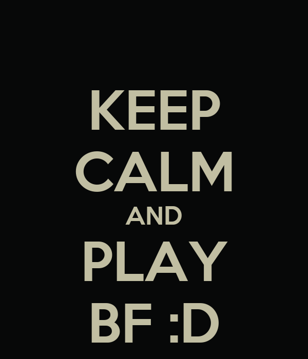 KEEP CALM AND PLAY BF :D