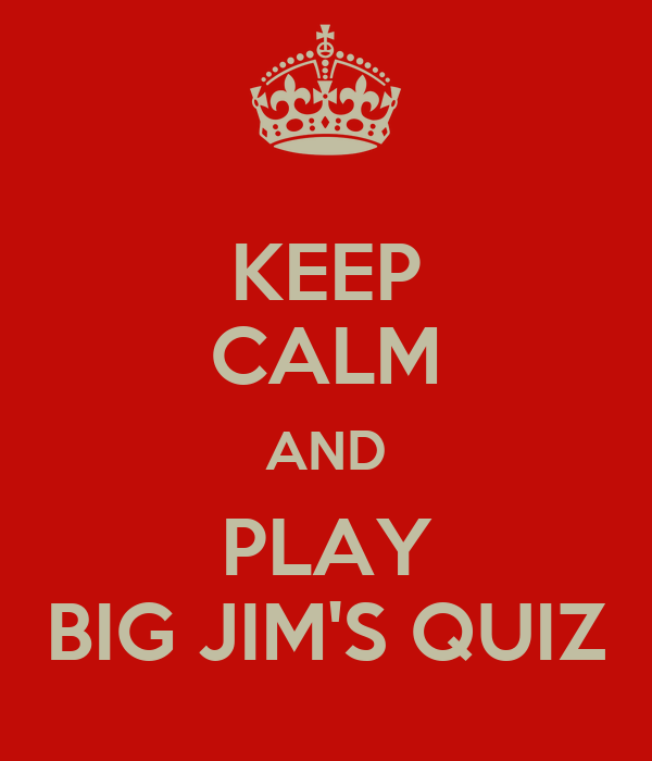 KEEP CALM AND PLAY BIG JIM'S QUIZ