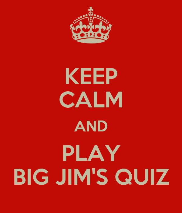 KEEP CALM AND PLAY BIG JIM'S QUIZ