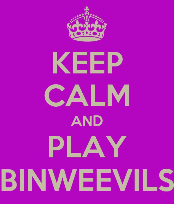 KEEP CALM AND PLAY BINWEEVILS