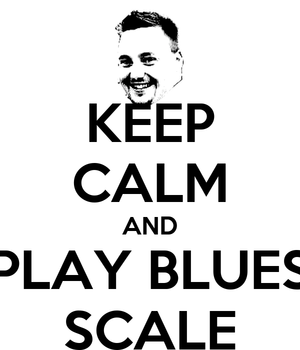 KEEP CALM AND PLAY BLUES SCALE