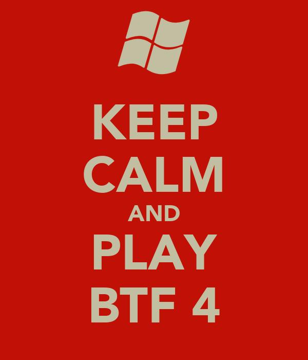 KEEP CALM AND PLAY BTF 4