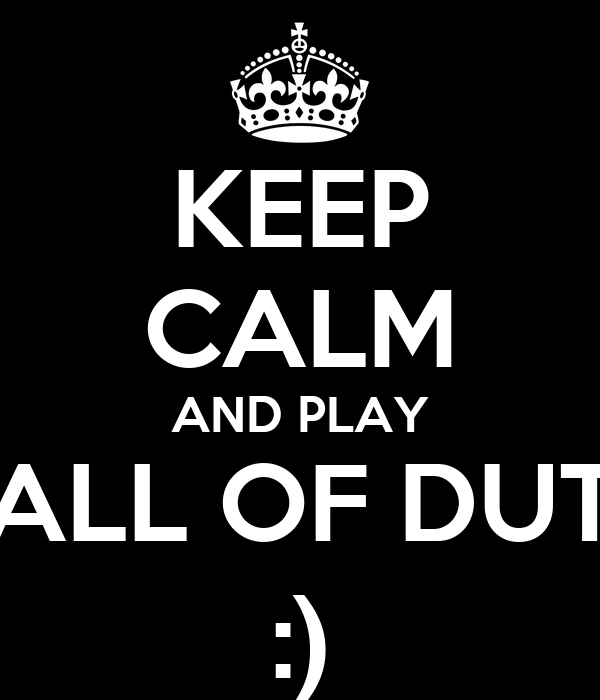 KEEP CALM AND PLAY CALL OF DUTY :)