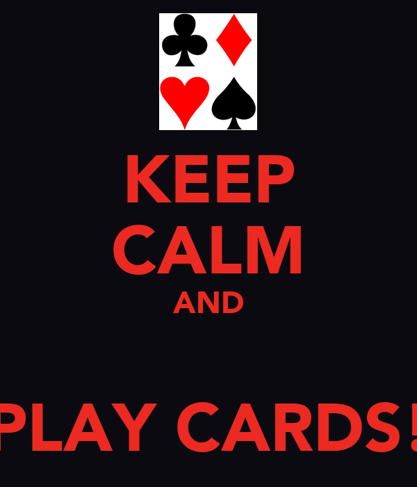 KEEP CALM AND  PLAY CARDS!