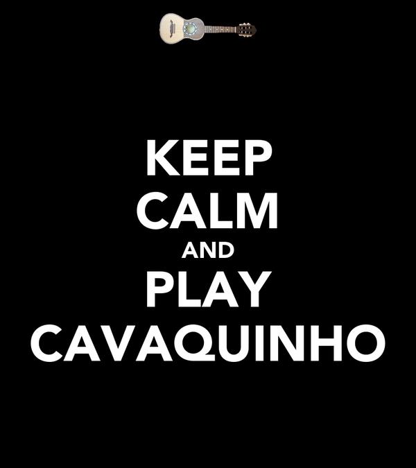 KEEP CALM AND PLAY CAVAQUINHO