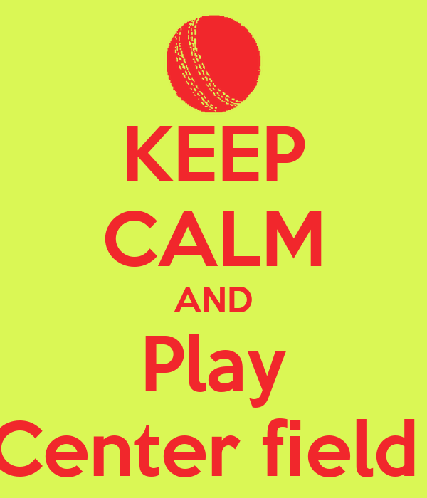KEEP CALM AND Play Center field