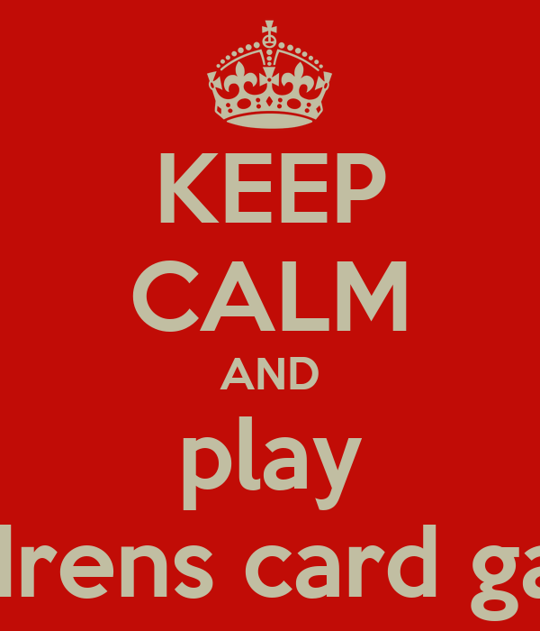 KEEP CALM AND play Childrens card games