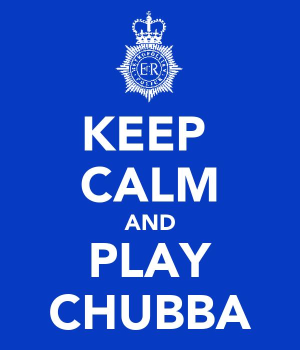 KEEP  CALM AND PLAY CHUBBA